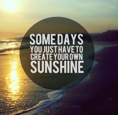 Some days you just have to create your own sunshine Picture Quote #1