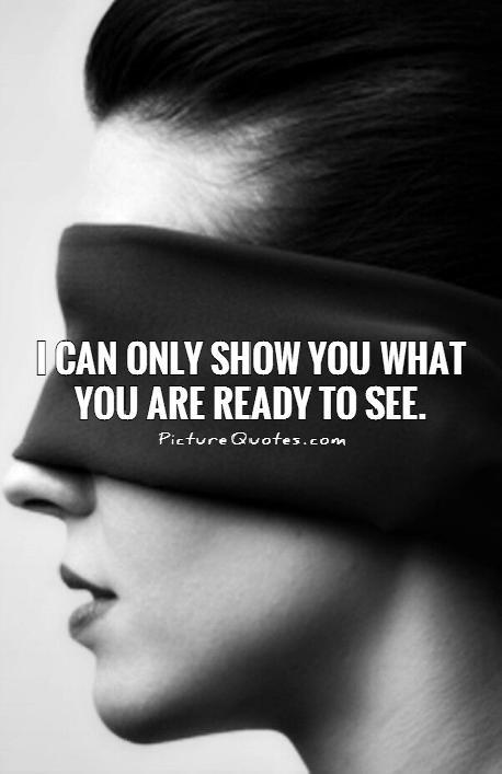 I can only show you what you are ready to see Picture Quote #1