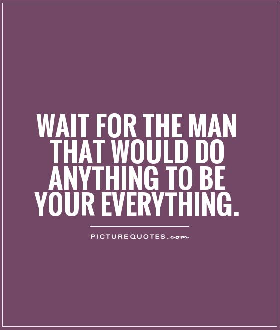 Wait for the man that would do anything to be your everything Picture Quote #1