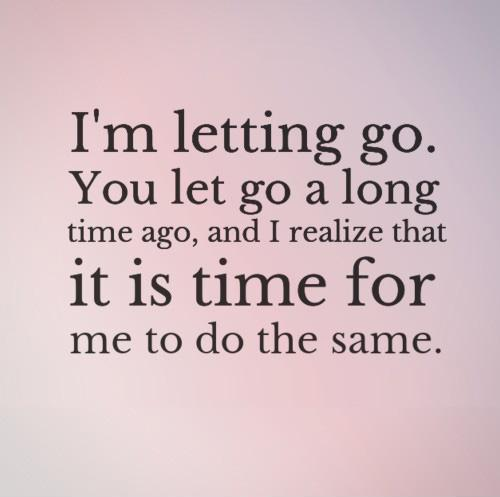 I'm letting go. You let go a long time ago, and I realize that it is time for me to do the same Picture Quote #1