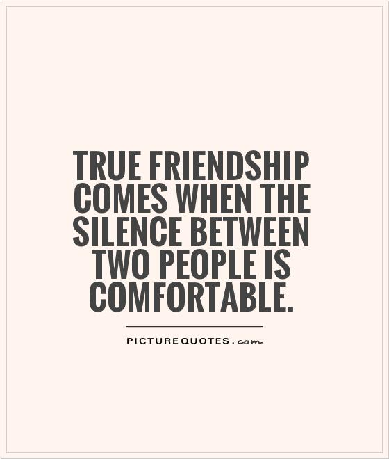 True friendship comes when the silence between two people is comfortable Picture Quote #1