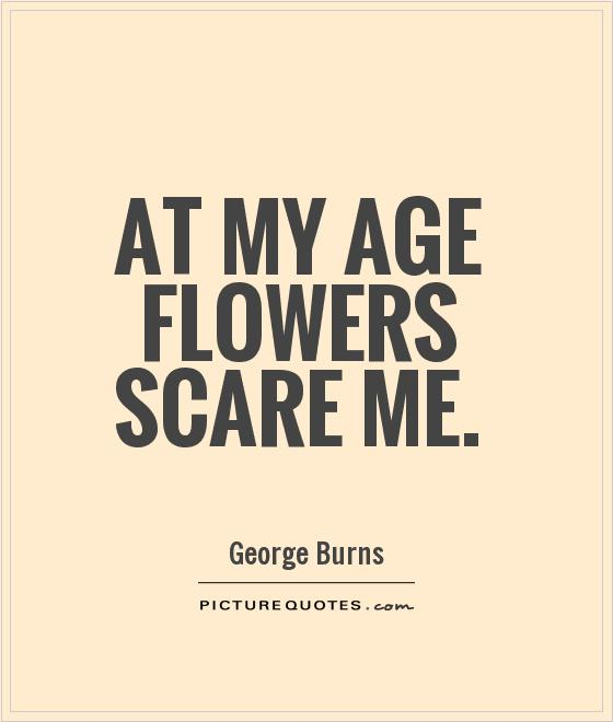 At my age flowers scare me Picture Quote #1