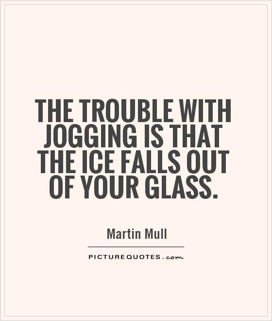 The trouble with jogging is that the ice falls out of your glass Picture Quote #1