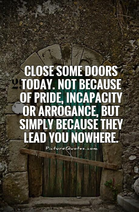 Close some doors today. not because of pride, incapacity or arrogance, but simply because they lead you nowhere Picture Quote #1