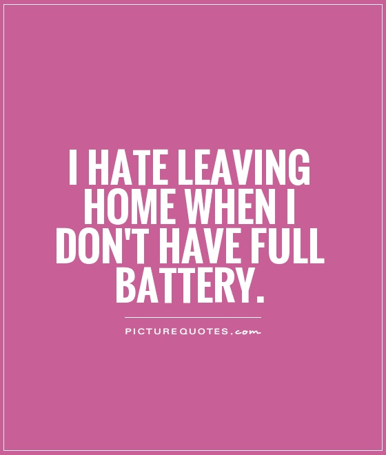 I hate leaving home when I don't have full battery Picture Quote #1