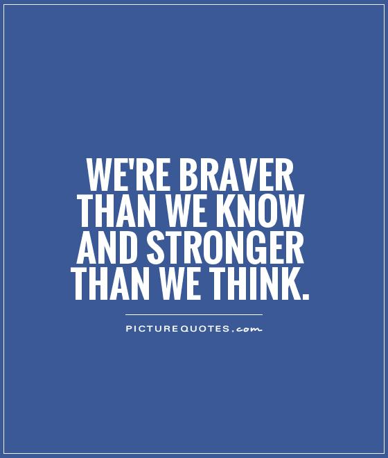 We're braver than we know and stronger than we think Picture Quote #1