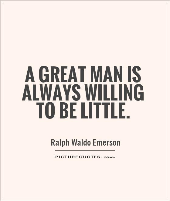 A great man is always willing to be little Picture Quote #1