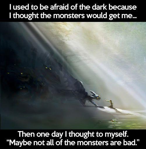 I used to be afraid of the dark, because I thought the monsters would get me. Then one day I thought to myself, maybe not all of the monsters are bad Picture Quote #1