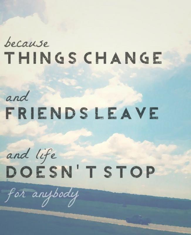 Because things change and friends leave and life doesn't stop for anybody Picture Quote #1