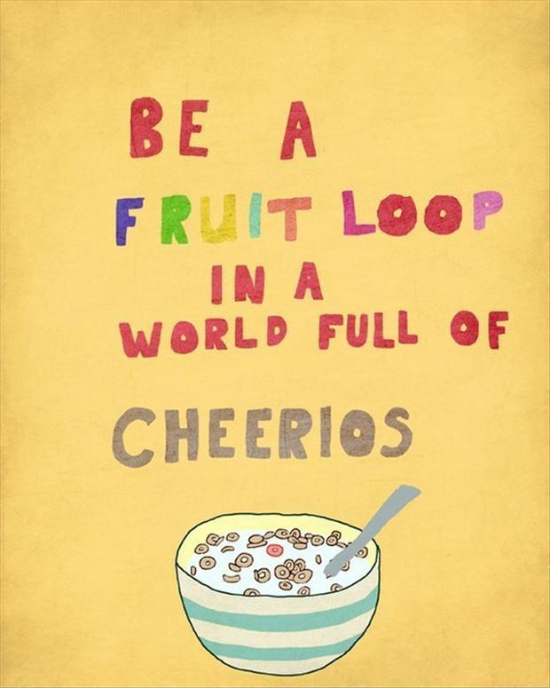 Be a fruit loop in a world full or cherrios Picture Quote #1