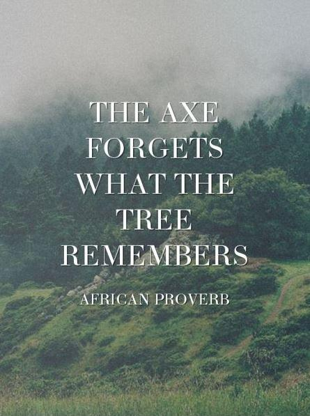 The axe forgets what the tree remembers Picture Quote #2