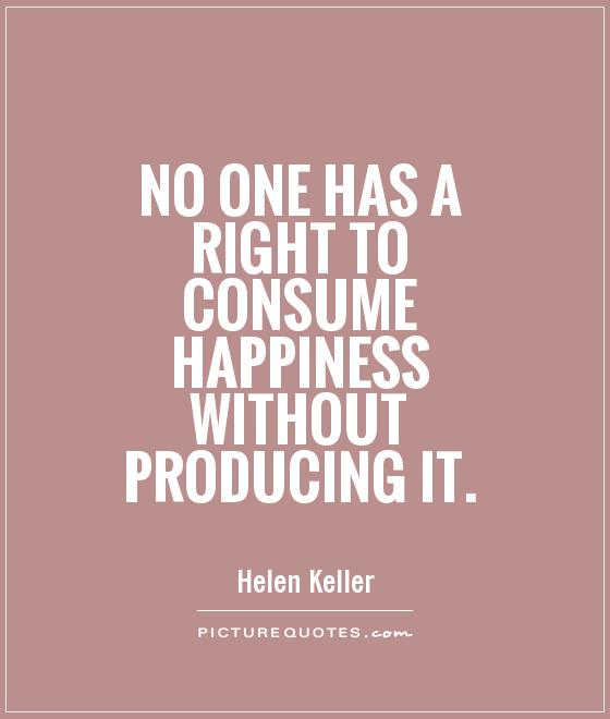 No one has a right to consume happiness without producing it Picture Quote #1
