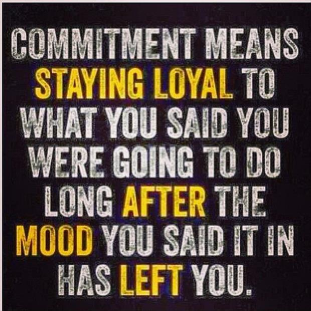 Commitment means staying loyal to what you said you were going to do, long after the mood you said it in has left you Picture Quote #1