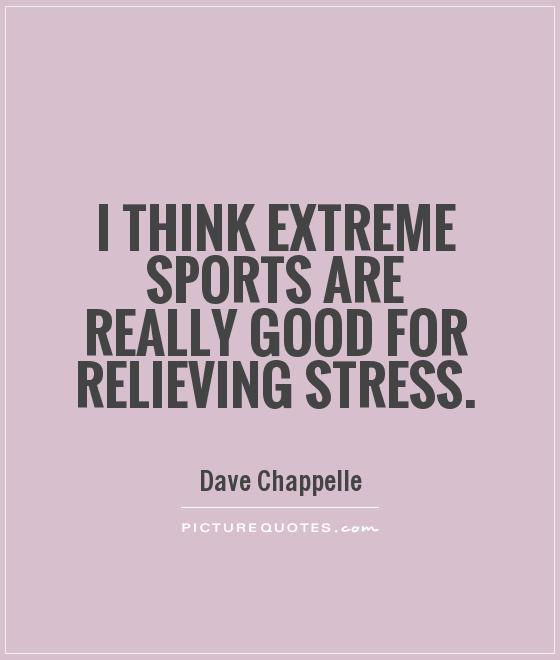 I think extreme sports are really good for relieving stress Picture Quote #1