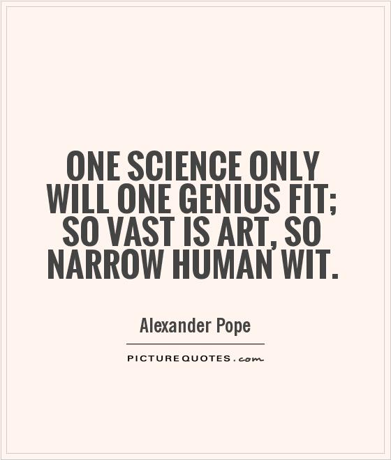 One science only will one genius fit; so vast is art, so narrow human wit Picture Quote #1