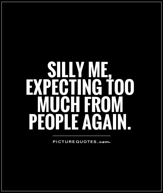 Silly me, expecting too much from people again Picture Quote #1