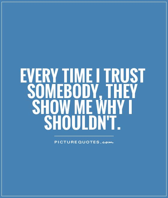 Every time I trust somebody, they show me why I shouldn't Picture Quote #1