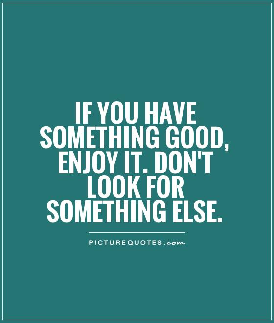 If you have something good, enjoy it. Don't look for something else Picture Quote #1