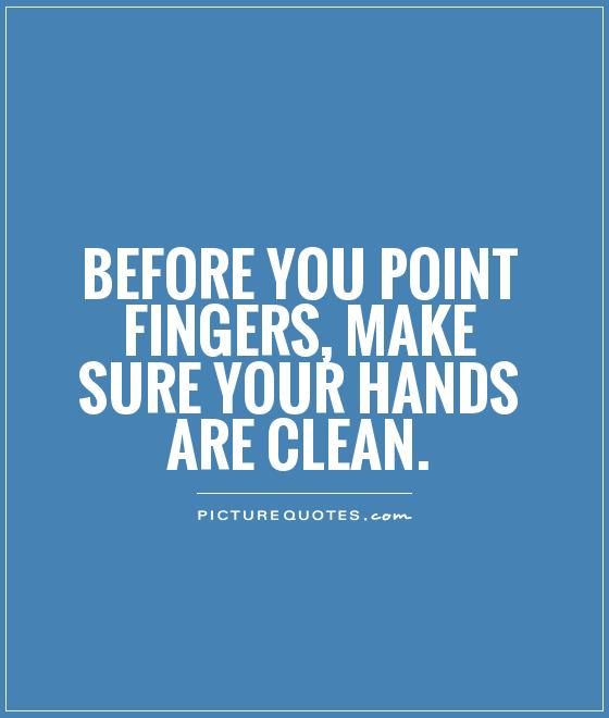 Before you point fingers, make sure your hands are clean Picture Quote #1