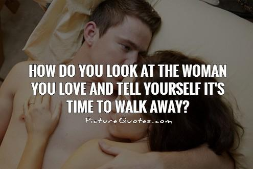 How do you look at the woman you love and tell yourself it's time to walk away? Picture Quote #1
