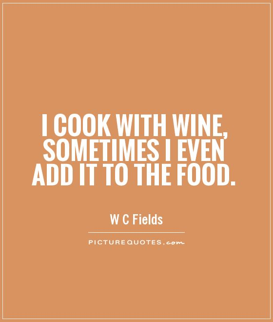 I cook with wine, sometimes I even add it to the food Picture Quote #1