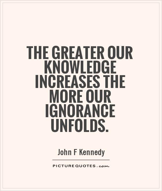 The greater our knowledge increases the more our ignorance unfolds Picture Quote #1
