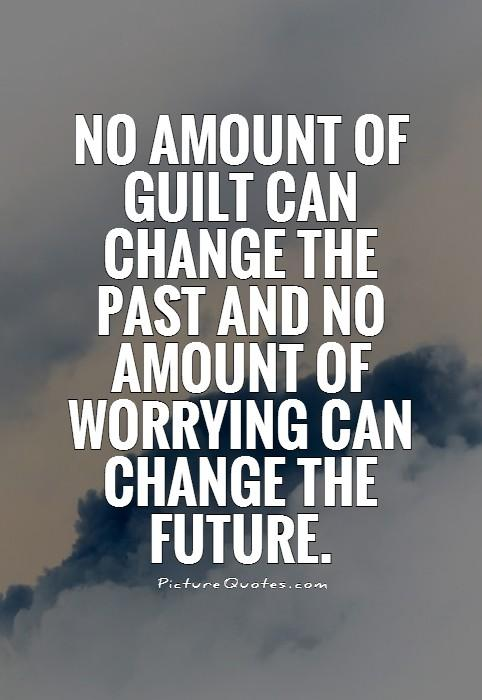 No amount of guilt can change the past and no amount of worrying can change the future Picture Quote #1