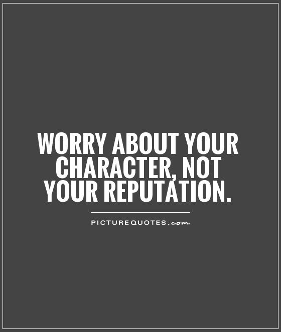 Worry about your character, not your reputation Picture Quote #1