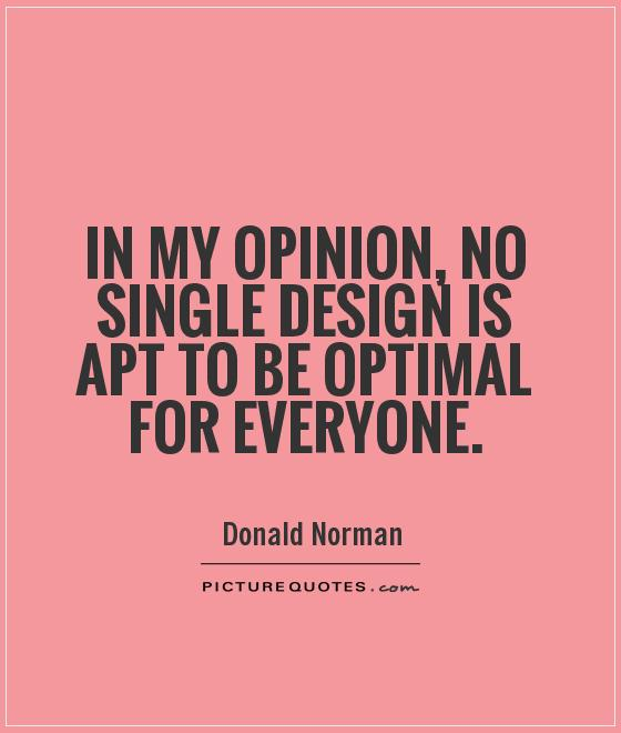 In my opinion, no single design is apt to be optimal for everyone Picture Quote #1