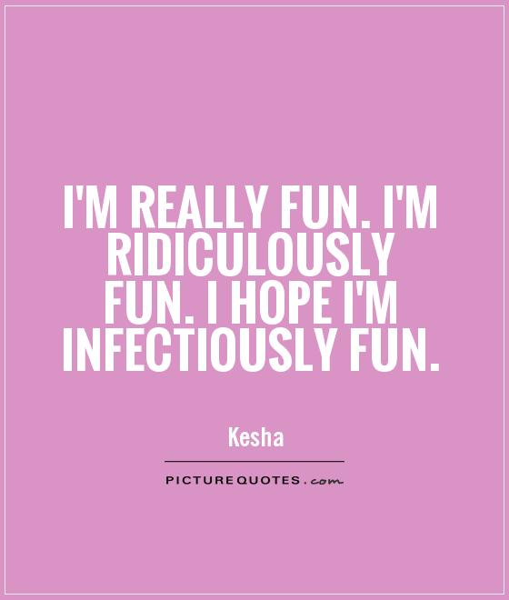 I'm really fun. I'm ridiculously fun. I hope I'm infectiously fun Picture Quote #1