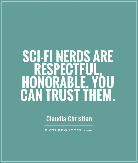 Sci-fi nerds are respectful, honorable. You can trust them Picture Quote #1
