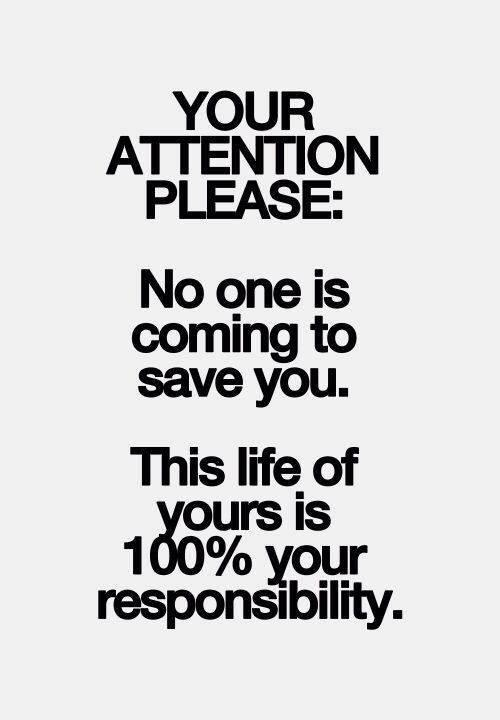 Your attention please. No one is coming to save you. This life of yours is 100% your responsibility Picture Quote #1