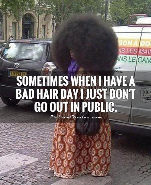 Sometimes when I have a bad hair day I just don't go out in public Picture Quote #1