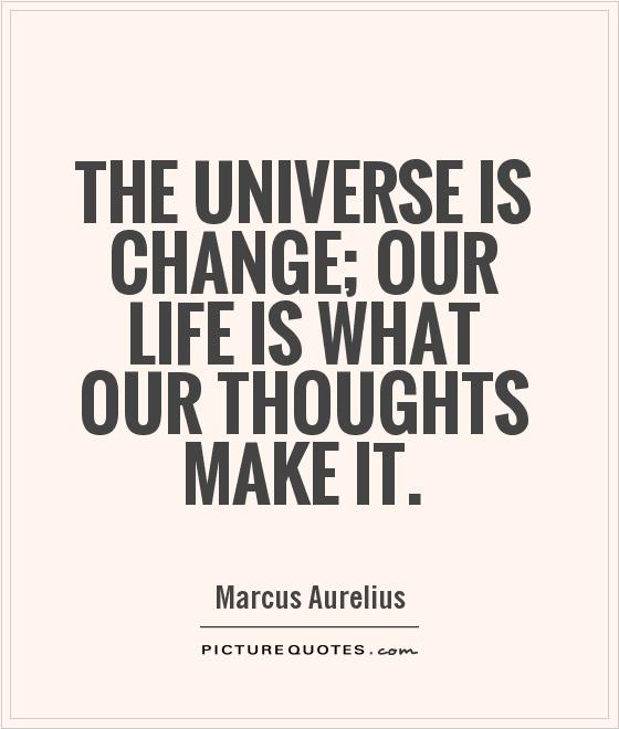 The universe is change; our life is what our thoughts make it Picture Quote #1