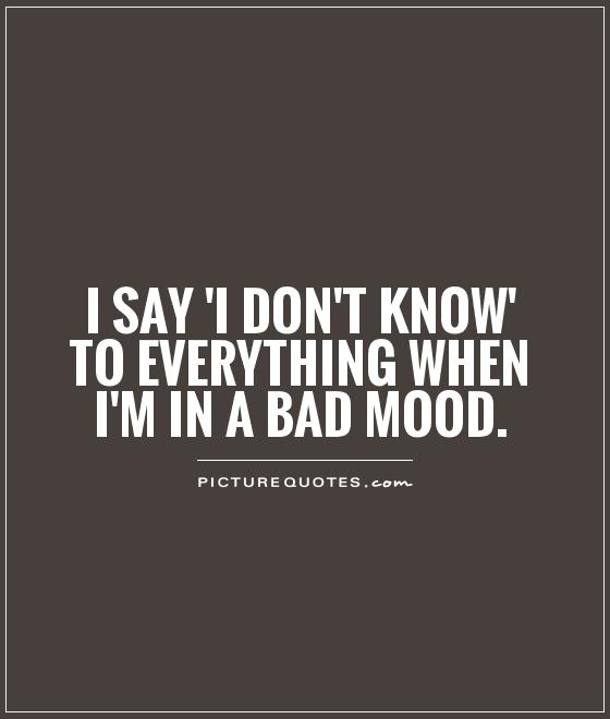 I say 'I don't know' to everything when I'm in a bad mood Picture Quote #1
