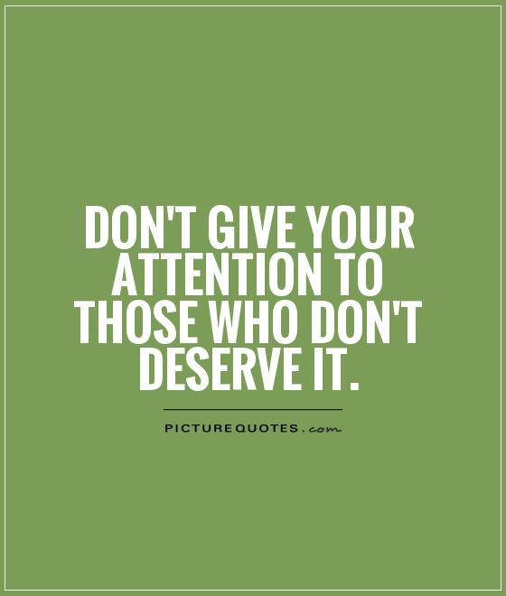 Don't give your attention to those who don't deserve it Picture Quote #1