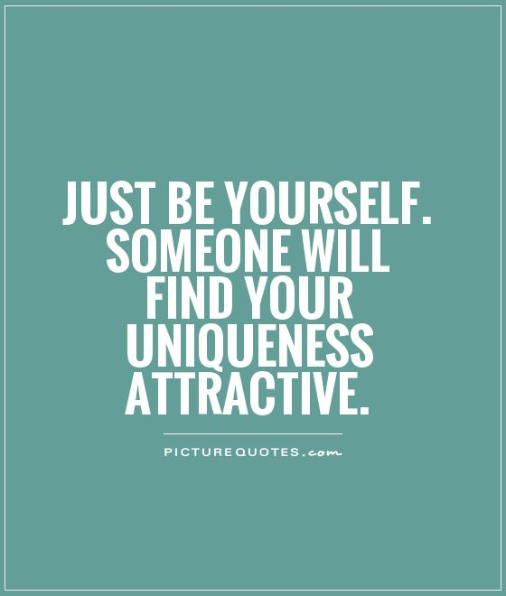 Just be yourself. Someone will find your uniqueness attractive Picture Quote #1