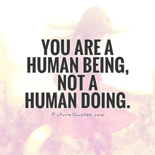 You are a human being, not a human doing Picture Quote #1