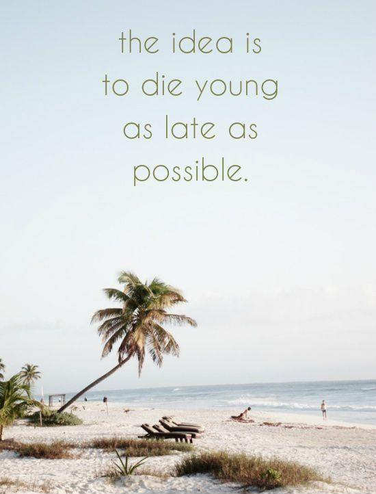 The idea is to die young as late as possible Picture Quote #1
