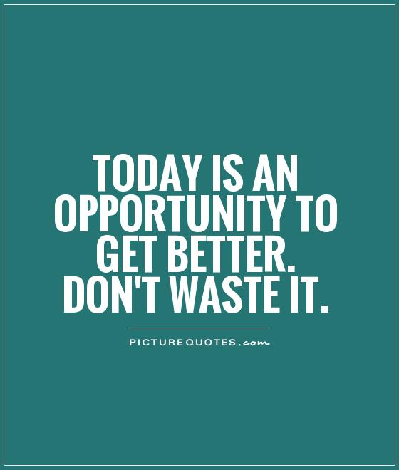 Opportunity Quotes Today Is An Opportunity To Get Betterdon't Waste It  Picture Quotes
