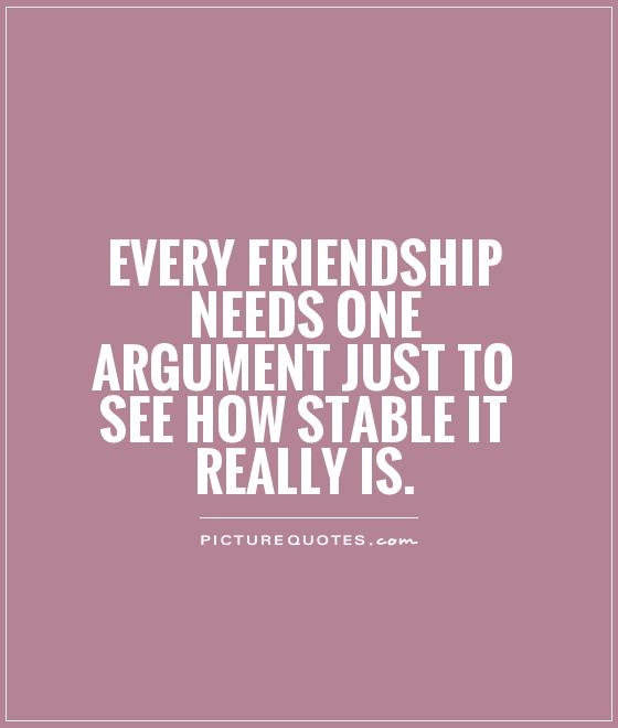 Every friendship needs ONE argument just to see how stable it really is Picture Quote #1