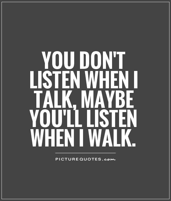 You don't listen when I talk, maybe you'll listen when I walk Picture Quote #1
