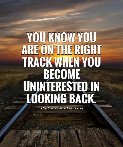 You know you are on the right track when you become uninterested in looking back Picture Quote #1