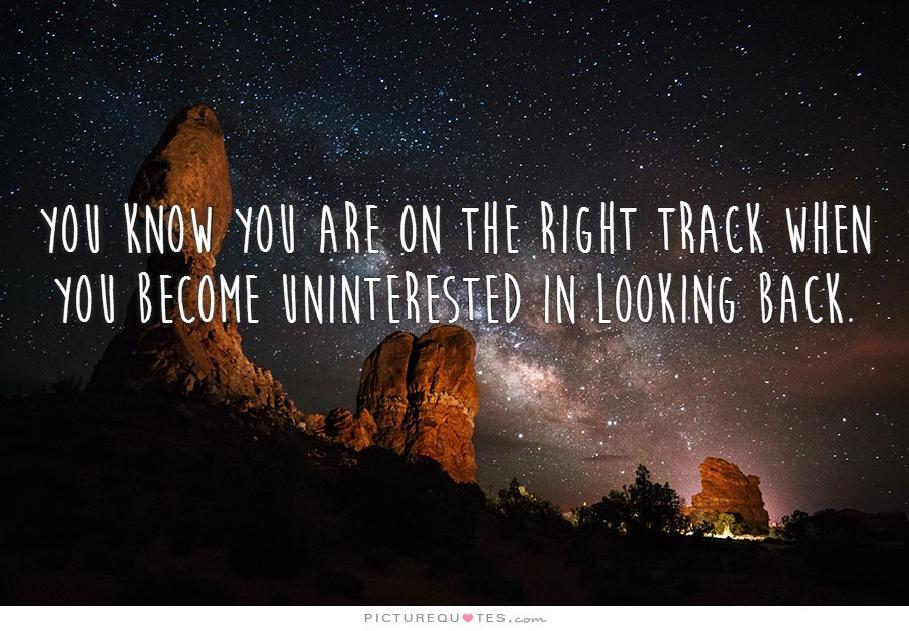 You know you are on the right track when you become uninterested in looking back Picture Quote #2