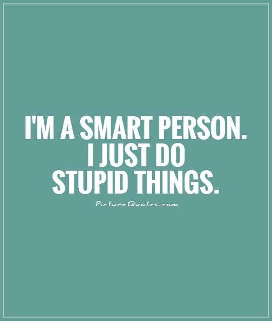 I'm a smart person. I just do stupid things Picture Quote #1