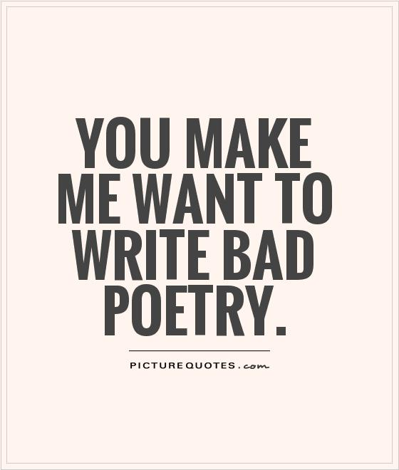You make me want to write bad poetry Picture Quote #1