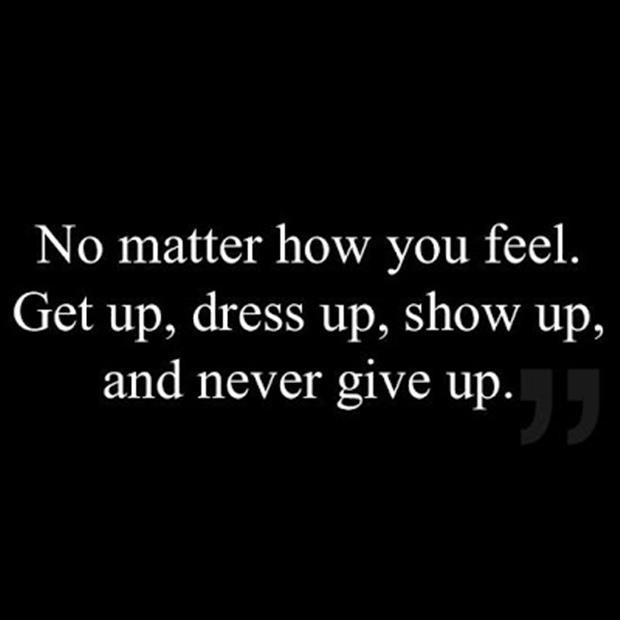No matter how you feel. Get up, dress up, show up and never give up Picture Quote #1