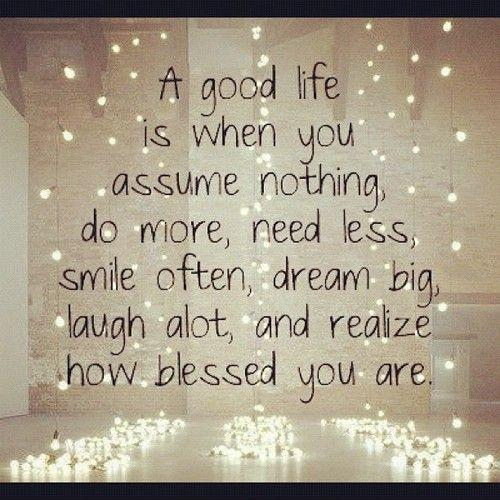 A good life is when you assume nothing, do more, need less, smile often, dream big, laugh a lot, and realize how blessed you are Picture Quote #1