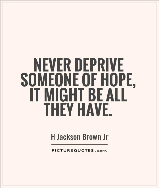 Never deprive someone of hope, it might be all they have Picture Quote #1