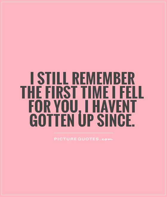 I still remember the first time I fell for you, I havent gotten up since Picture Quote #1